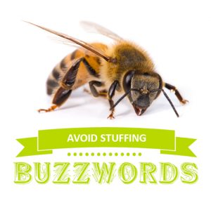 {Avoid Stuffing Buzzwords} While using certain keywords is important, cluttering your content with fluffy buzzwords is distracting.