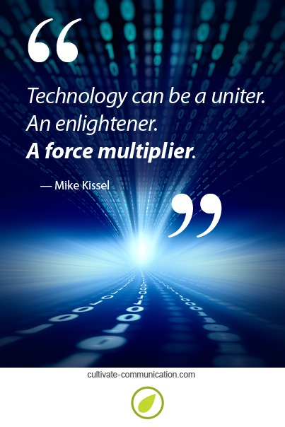 Technology can be a uniter. An enlightener. A force multiplier. ~Mike Kissel
