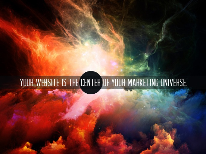Your website is the center of your marketing universe.