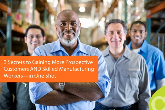 3 Secrets to Gaining More Prospective Customers AND Skilled Manufacturing Workers — in One Shot