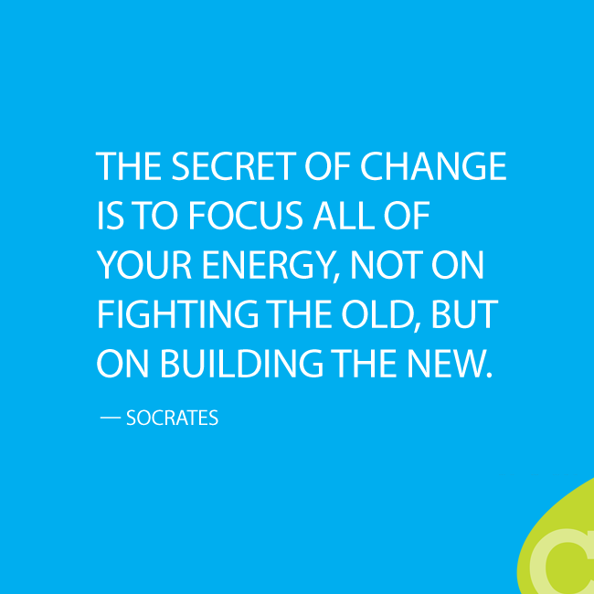 'The secret of change is to focus all of your energy, not on fighting the old, but on building the new.' — Socrates