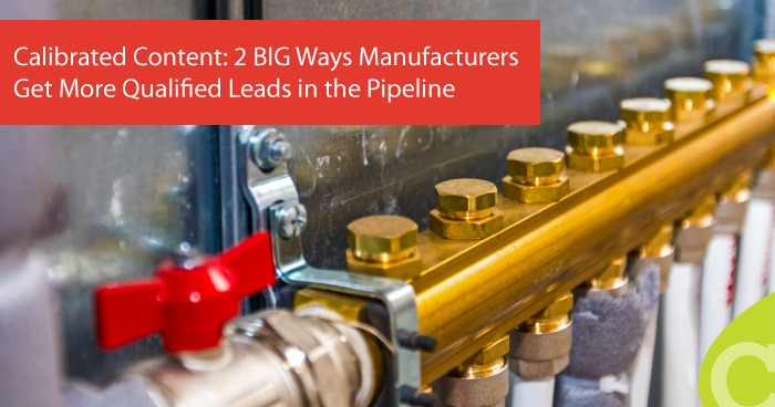 Calibrated Content: 2 BIG Ways Manufacturers Get More Qualified Leads