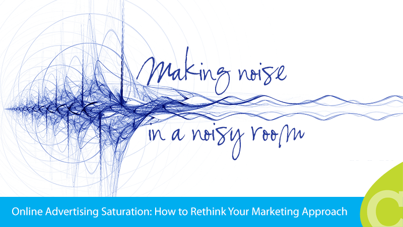 Making Noise in a Noisy Room: Online Advertising Saturation Means You Must Rethink Your Approach