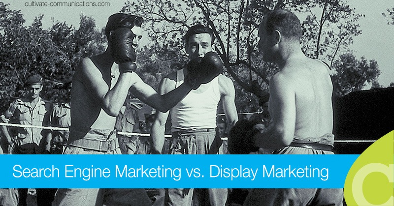 Search Engine Marketing vs. Display Marketing // Where's the best place to spend marketing and advertising dollars?