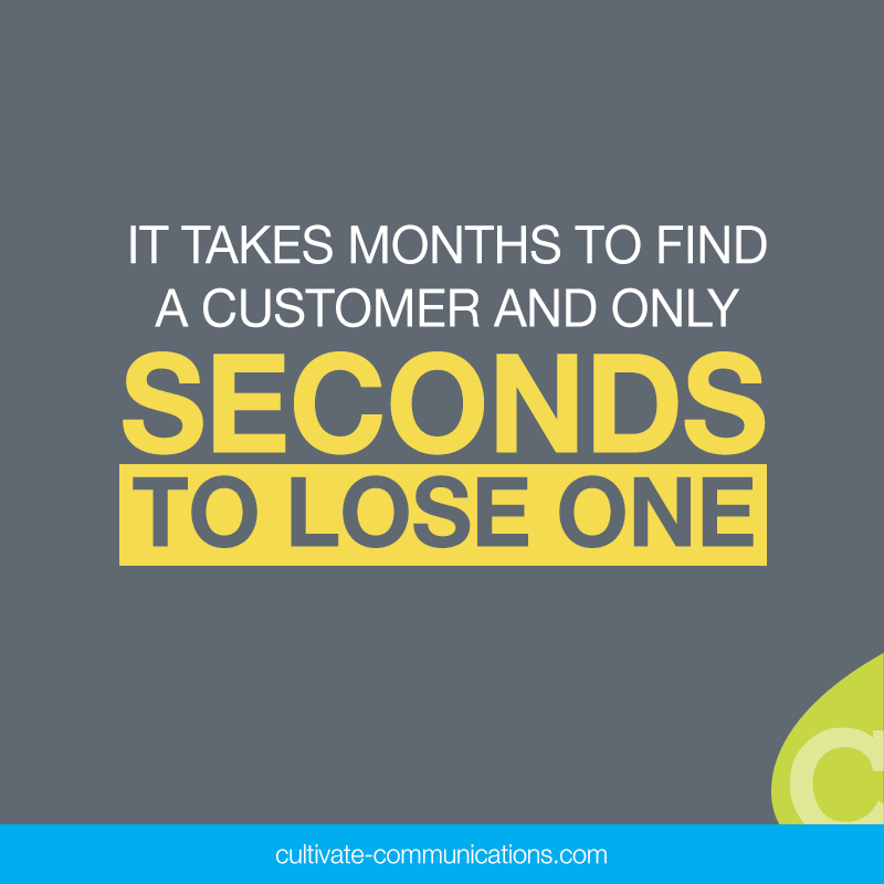 It takes months to find a customer and only seconds to lose one.