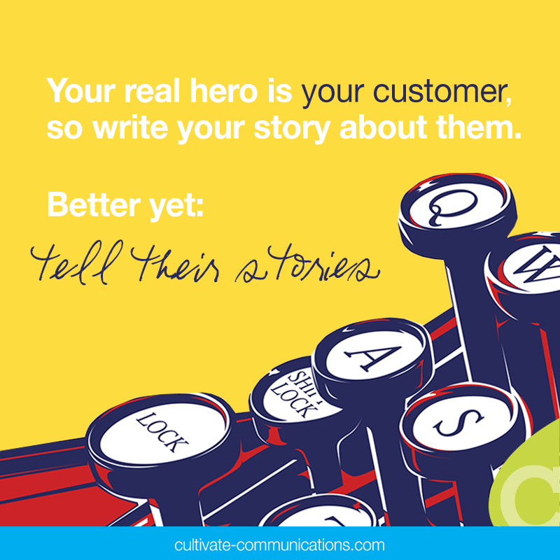 Your real hero is your customer, so write your story about them. Better yet: Tell their stories. –Cultivate Communications