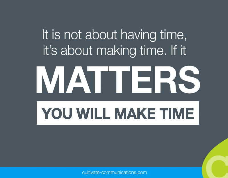 "Save the excuses. It's not about ""having"" time. It's about making time. If it matters, you will make time."