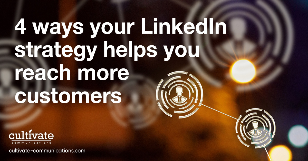 4 ways your LinkedIn strategy helps you reach more customers